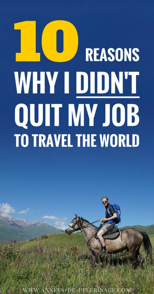 10 compelling reasons why I didn't quit my job to travel the world. This is a rant about travel blogging, global nomads, budget travel and a lot of other travel blog habits. So read at your own risk.